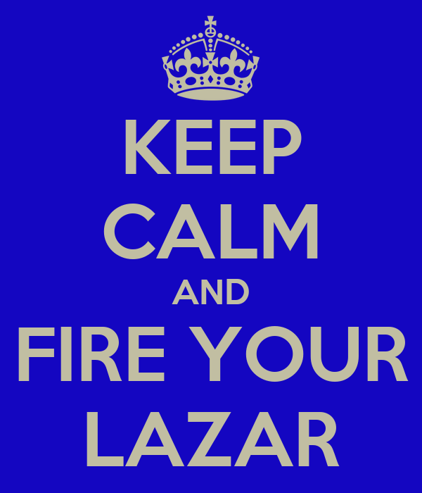 KEEP CALM AND FIRE YOUR LAZAR