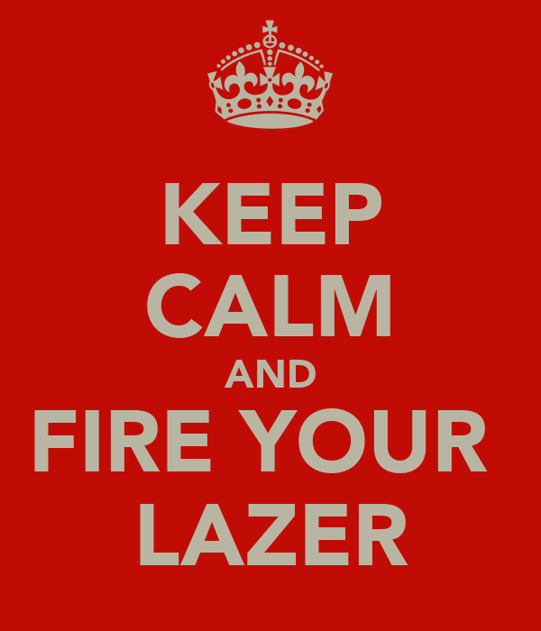 KEEP CALM AND FIRE YOUR  LAZER