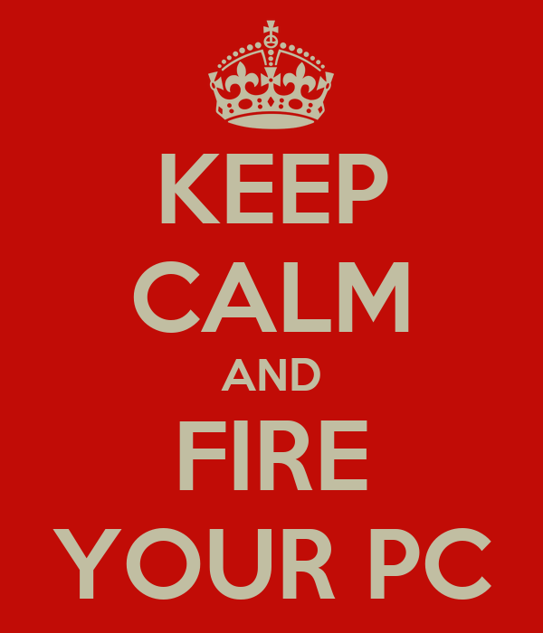 KEEP CALM AND FIRE YOUR PC