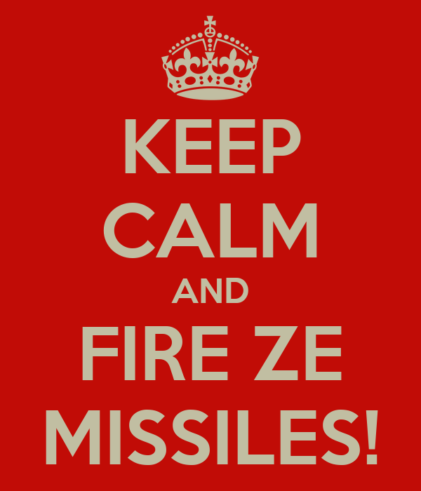 KEEP CALM AND FIRE ZE MISSILES!
