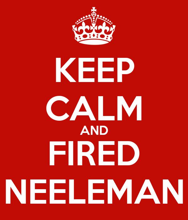 KEEP CALM AND FIRED NEELEMAN