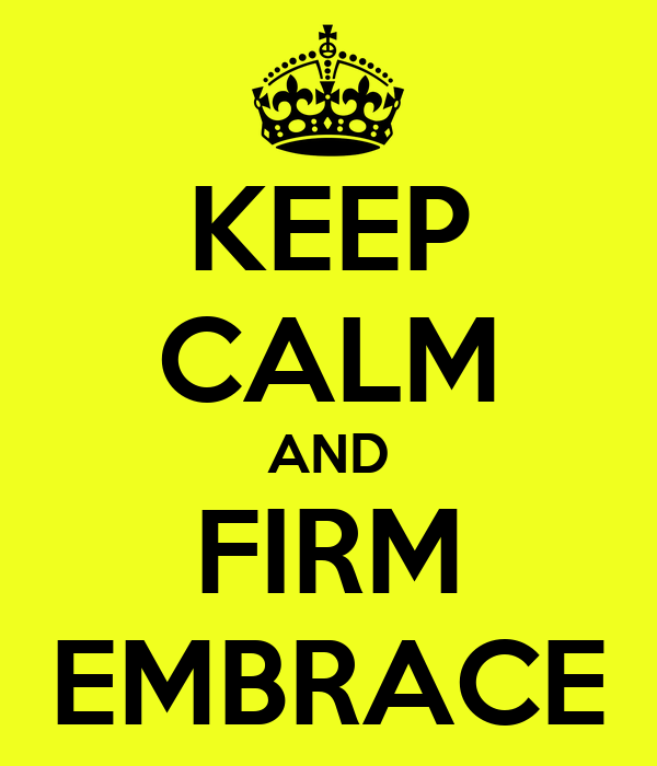 KEEP CALM AND FIRM EMBRACE