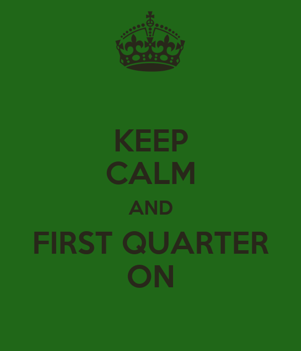 KEEP CALM AND FIRST QUARTER ON