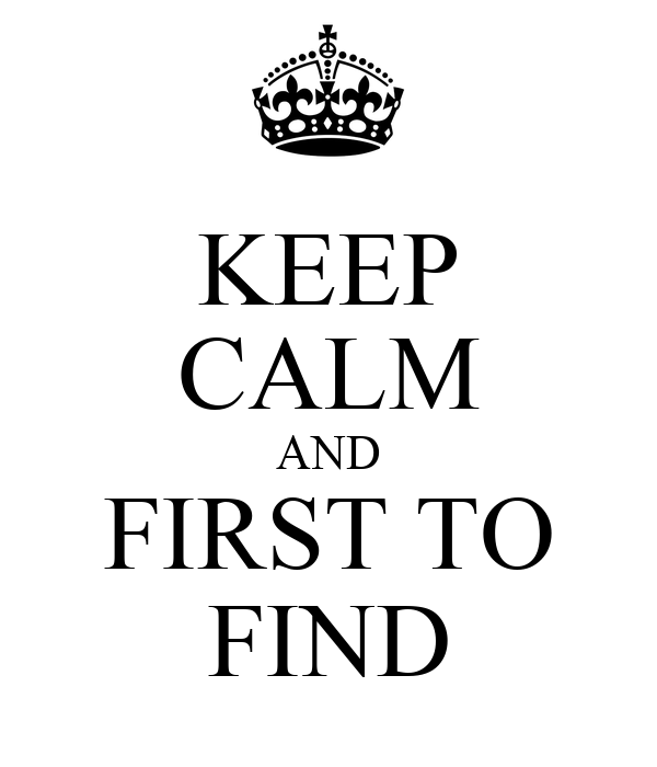 KEEP CALM AND FIRST TO FIND