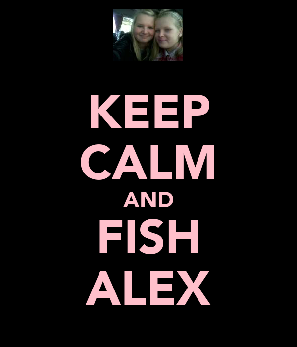 KEEP CALM AND FISH ALEX