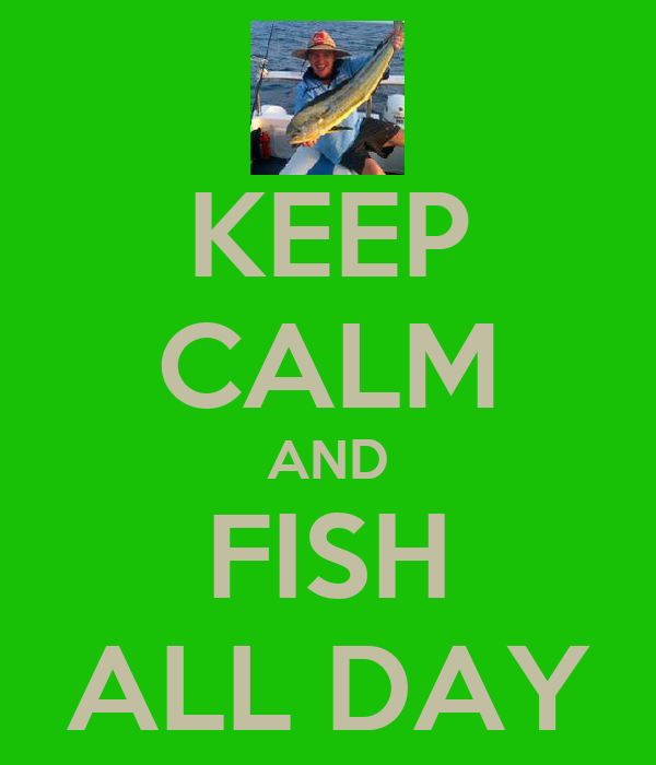 KEEP CALM AND FISH ALL DAY
