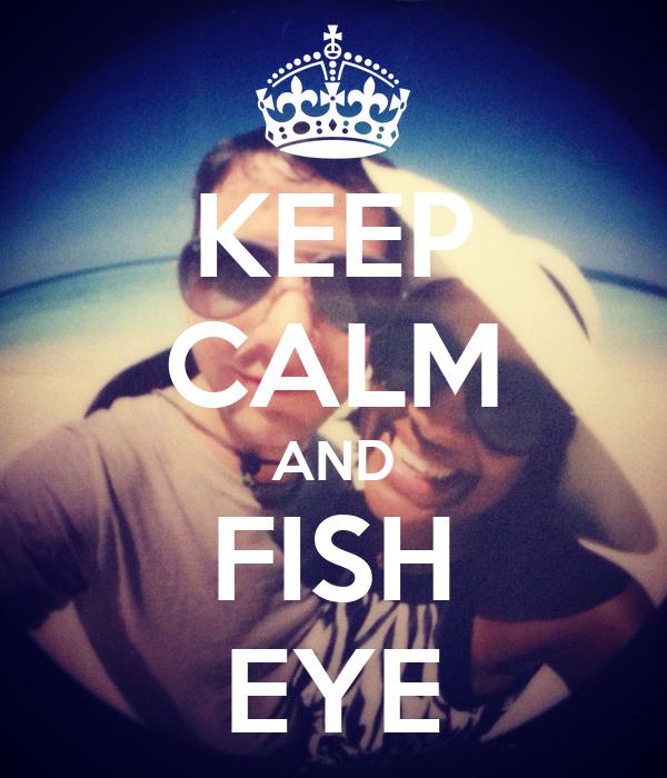 KEEP CALM AND FISH EYE