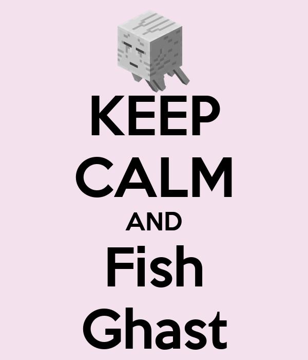 KEEP CALM AND Fish Ghast