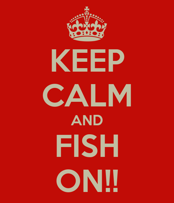 KEEP CALM AND FISH ON!!