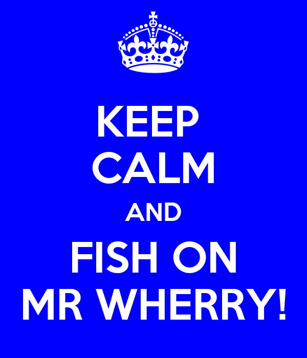 KEEP  CALM AND FISH ON MR WHERRY!