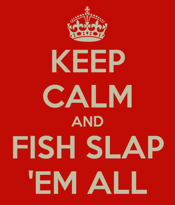 KEEP CALM AND FISH SLAP 'EM ALL