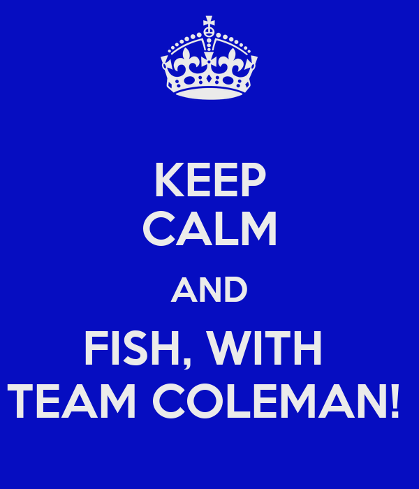 KEEP CALM AND FISH, WITH  TEAM COLEMAN!