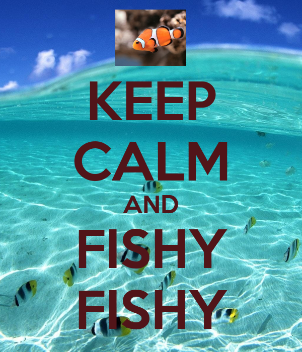 KEEP CALM AND FISHY FISHY