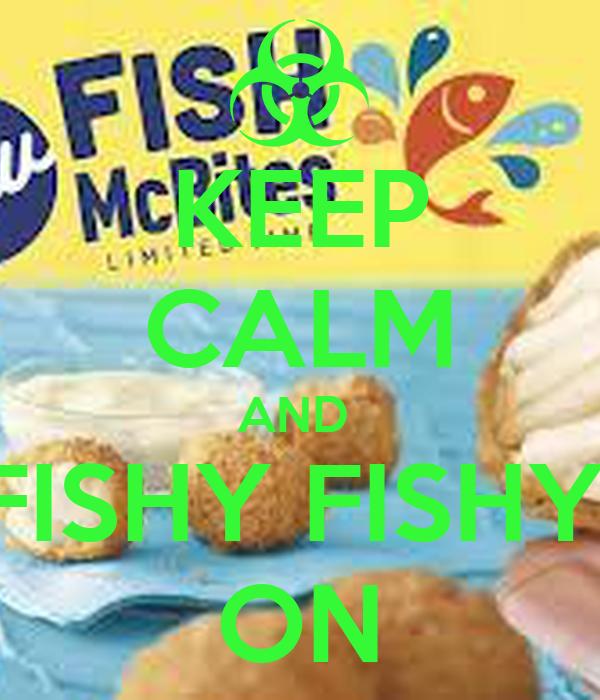 KEEP CALM AND  FISHY FISHY! ON