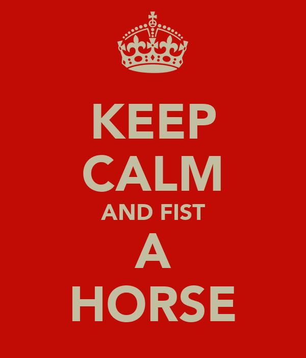 KEEP CALM AND FIST A HORSE