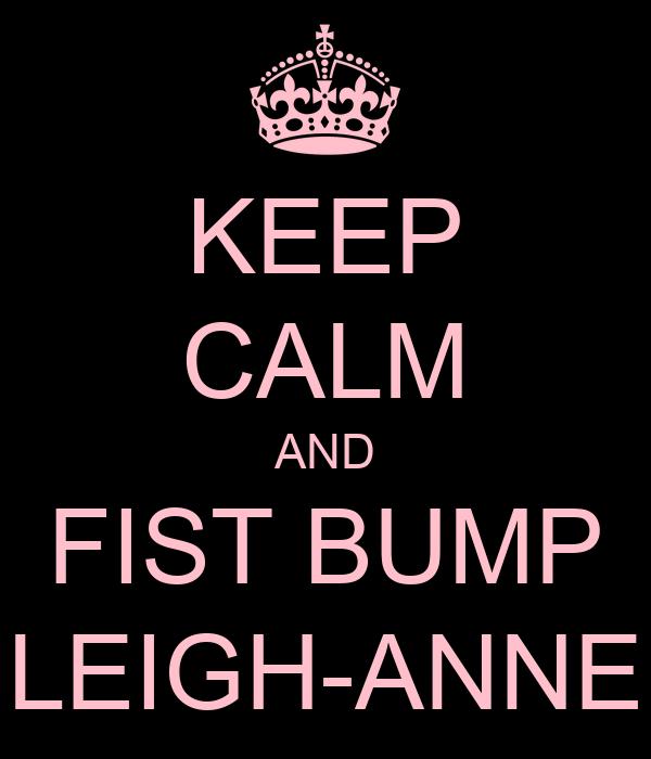 KEEP CALM AND FIST BUMP LEIGH-ANNE