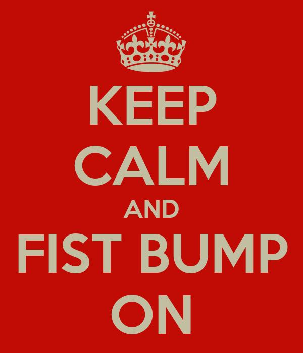 KEEP CALM AND FIST BUMP ON