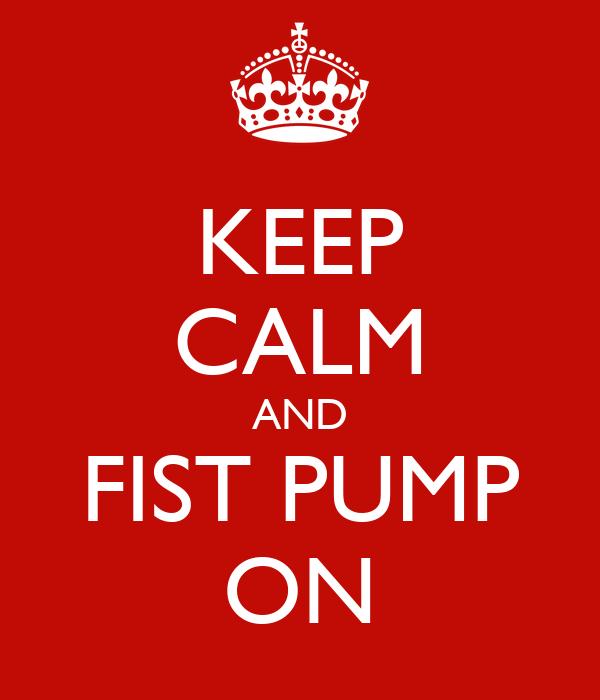 KEEP CALM AND FIST PUMP ON