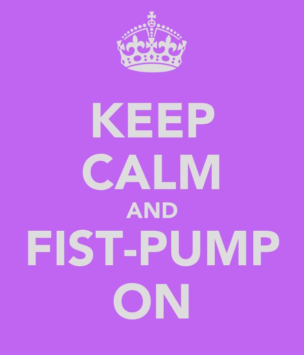KEEP CALM AND FIST-PUMP ON