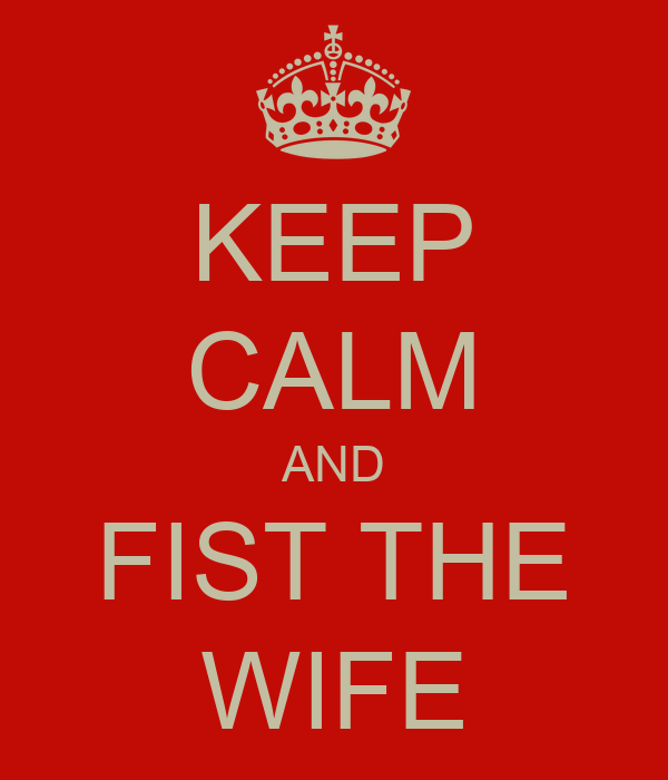 KEEP CALM AND FIST THE WIFE