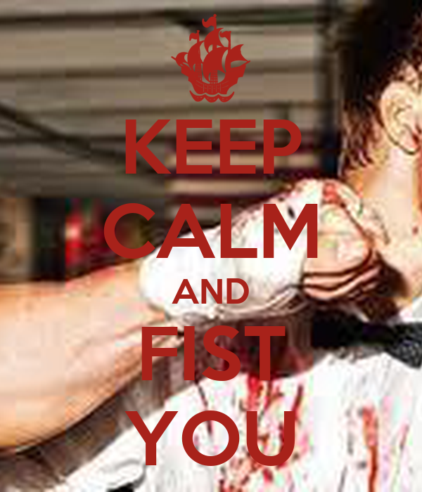 KEEP CALM AND FIST YOU