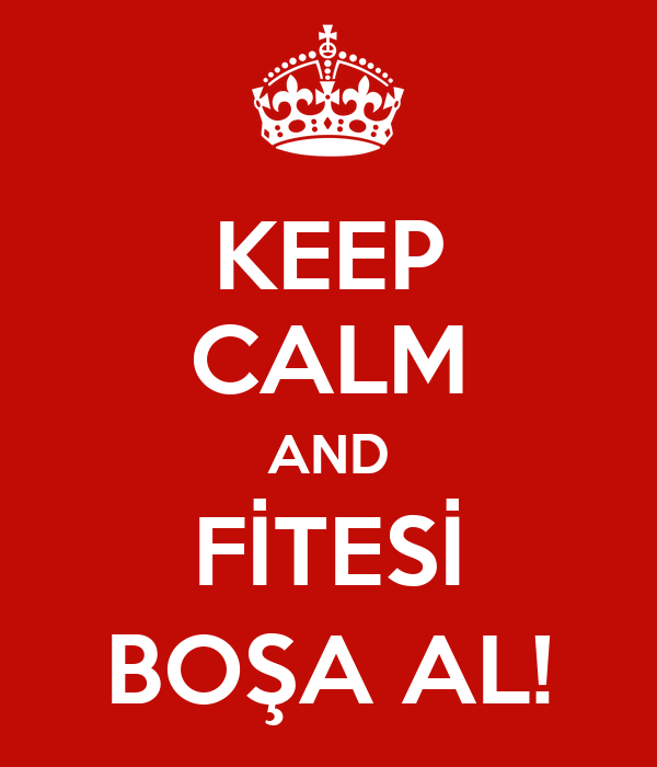KEEP CALM AND FİTESİ BOŞA AL!