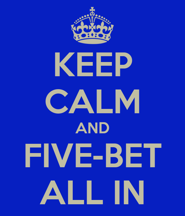 KEEP CALM AND FIVE-BET ALL IN
