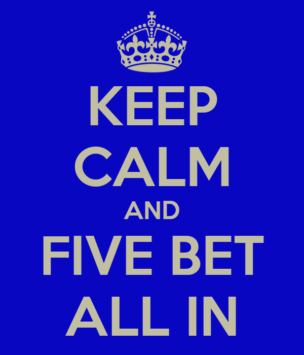 KEEP CALM AND FIVE BET ALL IN