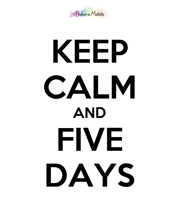 KEEP CALM AND FIVE DAYS