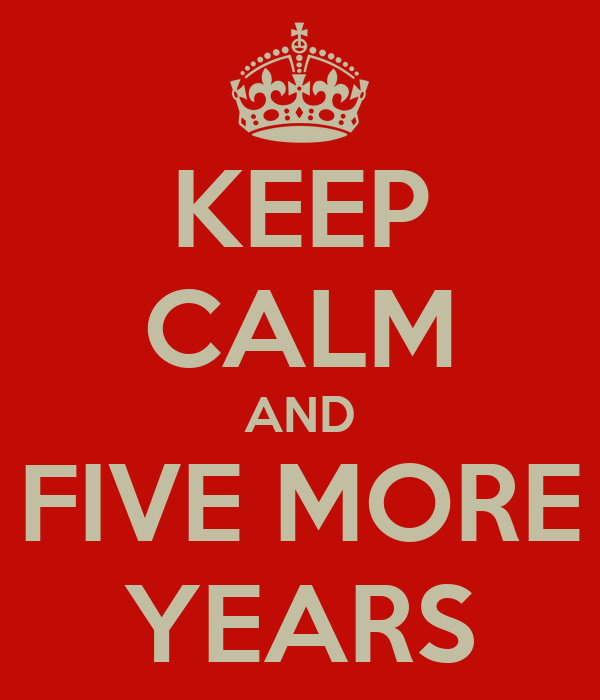 KEEP CALM AND FIVE MORE YEARS