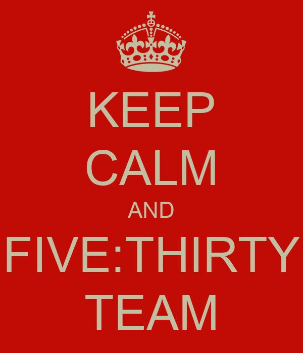 KEEP CALM AND FIVE:THIRTY TEAM
