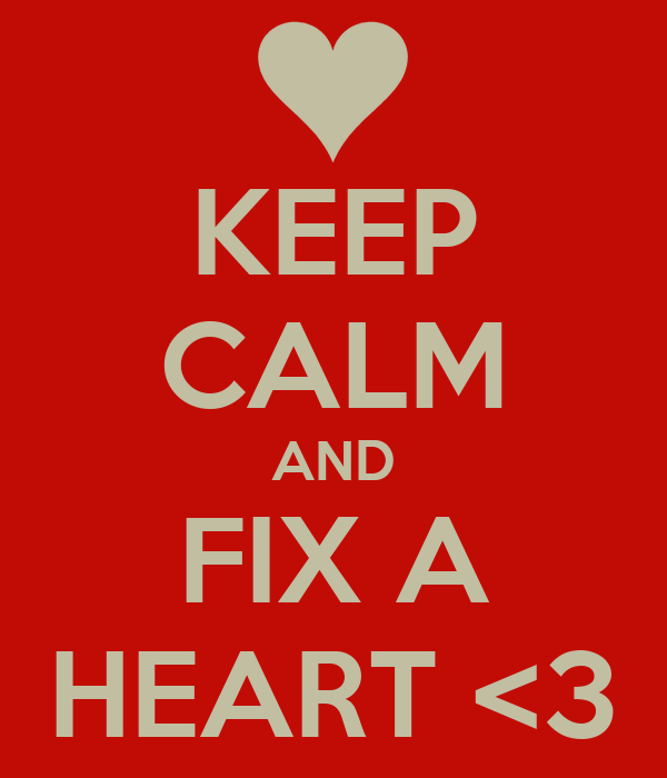 KEEP CALM AND FIX A HEART <3