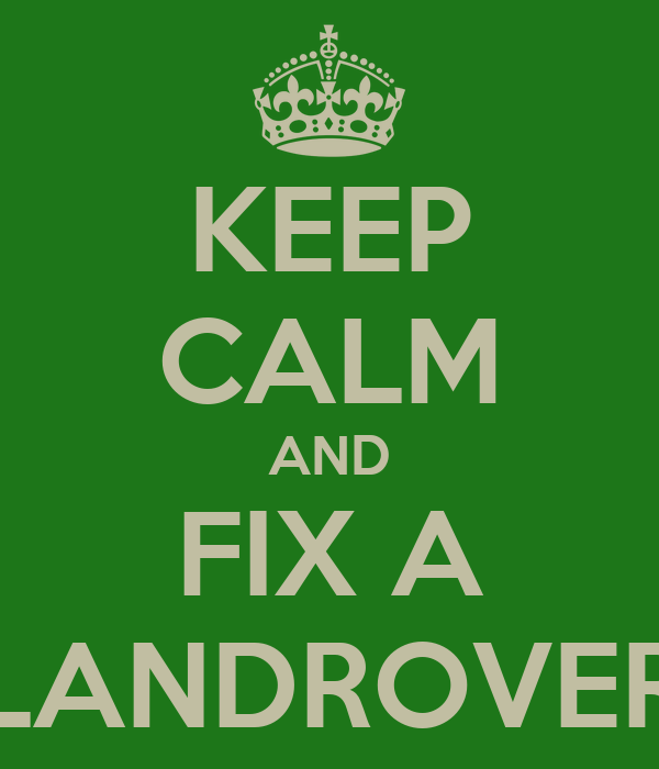 KEEP CALM AND FIX A LANDROVER