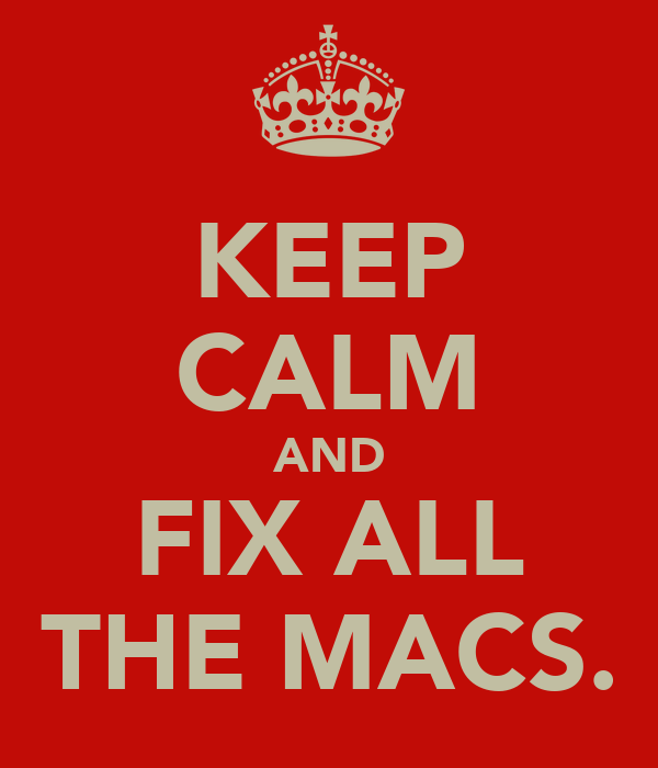 KEEP CALM AND FIX ALL THE MACS.