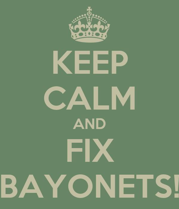 KEEP CALM AND FIX BAYONETS!