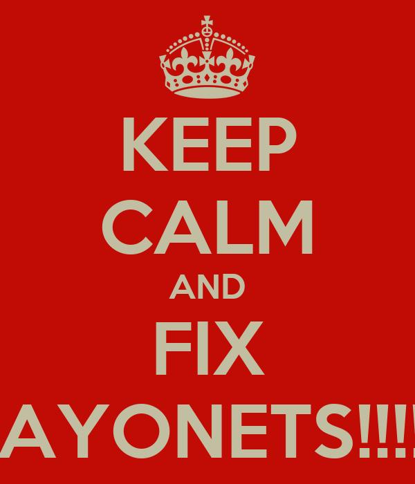 KEEP CALM AND FIX BAYONETS!!!!!!