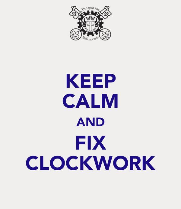KEEP CALM AND FIX CLOCKWORK