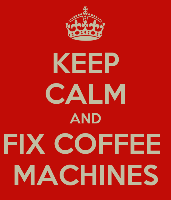 KEEP CALM AND FIX COFFEE  MACHINES