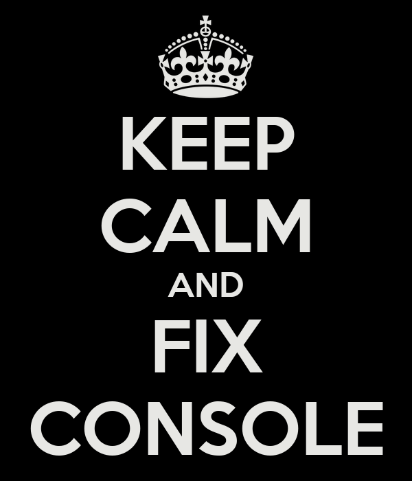 KEEP CALM AND FIX CONSOLE