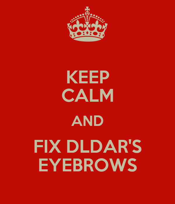 KEEP CALM AND FIX DLDAR'S EYEBROWS