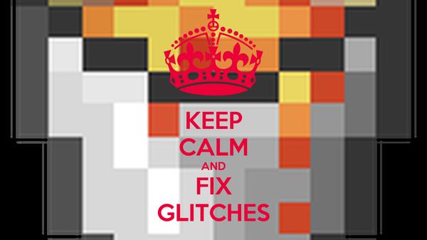 KEEP CALM AND FIX GLITCHES