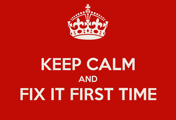 KEEP CALM AND FIX IT FIRST TIME