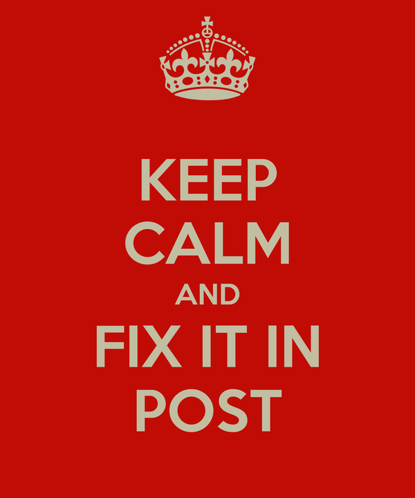 KEEP CALM AND FIX IT IN POST