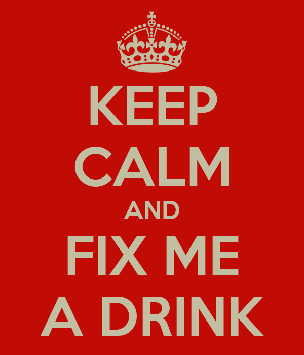 KEEP CALM AND FIX ME A DRINK
