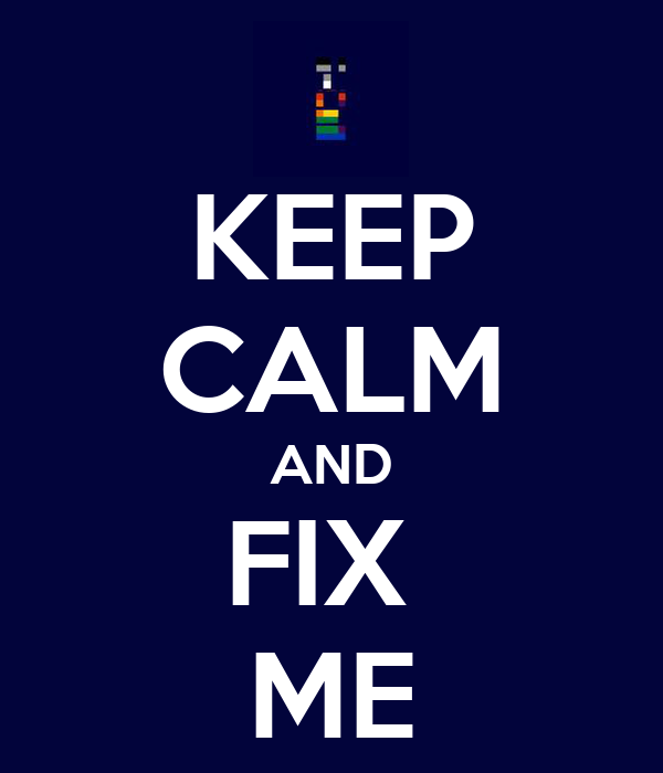 KEEP CALM AND FIX  ME