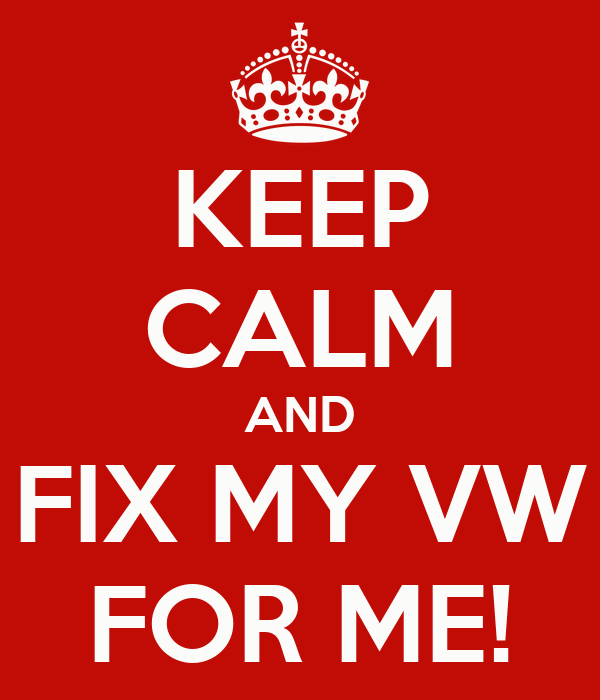 KEEP CALM AND FIX MY VW FOR ME!