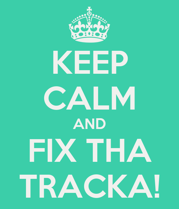 KEEP CALM AND FIX THA TRACKA!