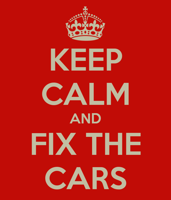 KEEP CALM AND FIX THE CARS