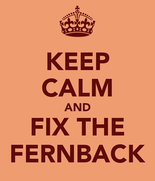 KEEP CALM AND FIX THE FERNBACK