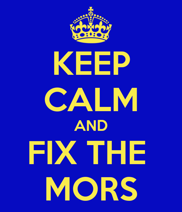 KEEP CALM AND FIX THE  MORS